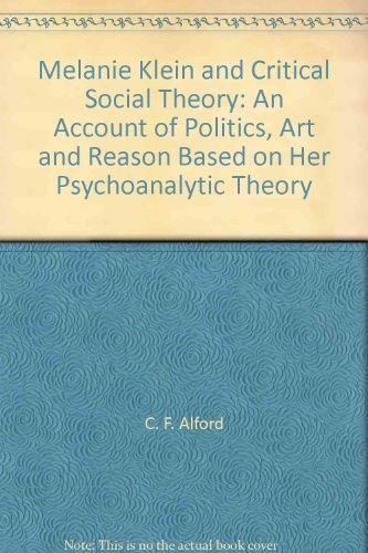 Melanie Klein and Critical Social Theory: An Account of Politics, Art and Reason Based on Her Psychoanalytic Theory - C.Fred Alford
