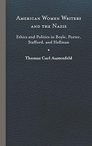 American Women Writers and the Nazis : Ethics and Politics in Boyle, Porter, Stafford, and Hellman - Thomas Carl Austenfeld