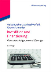 Investition und Finanzierung - Klausuren, Aufgaben und Lösungen - Heiko Burchert, Michael Vorfeld, Jürgen Schneider