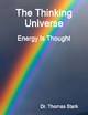 The Thinking Universe: Energy Is Thought - Dr. Thomas Stark