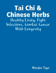 Tai Chi & Chinese Herbs: Healthy Living, Fight Infections, Combat Cancer With Longevity
