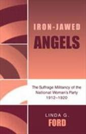 Iron-Jawed Angels: The Suffrage Militancy of the National Woman's Party 1912-1920 - Ford, Linda