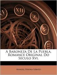 A Baroneza de La Puebla, Romance Original Do Seculo XVI. - Manuel Pereira Lobato