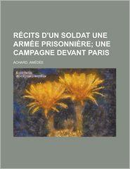 Recits D'Un Soldat Une Armee Prisonniere; Une Campagne Devant Paris - Amedee Achard