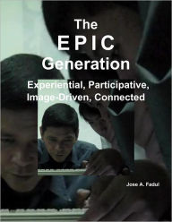 The EPIC Generation: Experential, Participative, Image-Driven, Connected Jose A. Fadul Author
