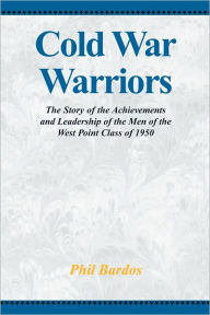 Cold War Warriors: The Story of the Achievements and Leadship of the Men of the West Point Class of 1950 Phil Bardos Author