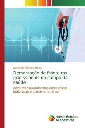 Demarcação de fronteiras profissionais no campo da saúde - disputas corporativistas entre atores individuais e coletivos no Brasil - Borges Ribeiro, Alexsander