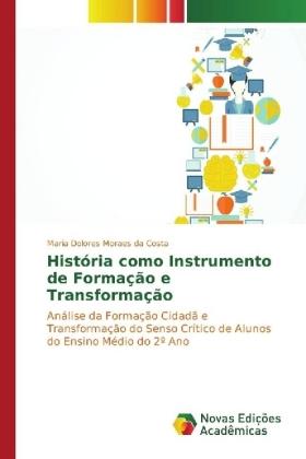 História como Instrumento de Formação e Transformação - Análise da Formação Cidadã e Transformação do Senso Crítico de Alunos do Ensino Médio do 2 Ano - Moraes da Costa, Maria Dolores