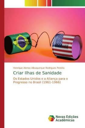 Criar Ilhas de Sanidade - Os Estados Unidos e a Aliança para o Progresso no Brasil (1961-1966) - Albuquerque Rodrigues Pereira, Henrique Alonso