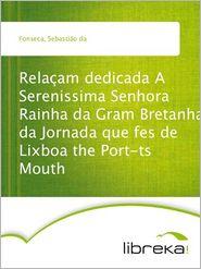 Relaçam dedicada A Serenissima Senhora Rainha da Gram Bretanha da Jornada que fes de Lixboa the Port-ts Mouth - Sebastião da Fonseca