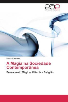 A Magia na Sociedade Contemporânea - Pensamento Mágico, Ciência e Religião - Guerriero, Silas