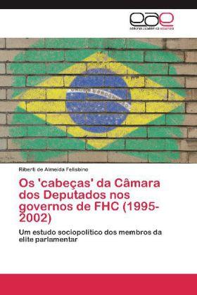 Os 'cabeças' da Câmara dos Deputados nos governos de FHC (1995-2002) - Um estudo sociopolítico dos membros da elite parlamentar - Felisbino, Riberti de Almeida