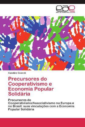 Precursores do Cooperativismo e Economia Popular Solidária - Precursores do Cooperativismo/Associativismo na Europa e no Brasil: suas vinculações com a Economia Popular Solidária - Goerck, Caroline