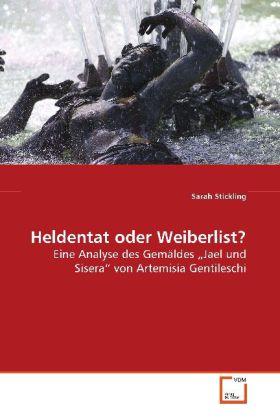Heldentat oder Weiberlist? - Eine Analyse des GemÃldes  Jael und Sisera  von Artemisia Gentileschi - Stickling, Sarah