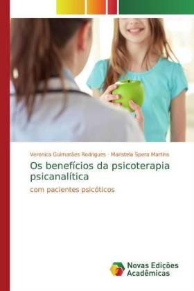Os benefícios da psicoterapia psicanalítica - com pacientes psicóticos - Guimarães Rodrigues, Veronica / Spera Martins, Maristela