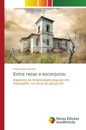 Entre rezas e esconjuros: - Aspectos da religiosidade popular em Palmas/PR, no início do século XX - Kátia Moreira, Precila