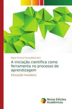 A iniciação científica como ferramenta no processo de aprendizagem - Educação inovadora - Ferreira Young Blood, Eliane (Hrsg.)