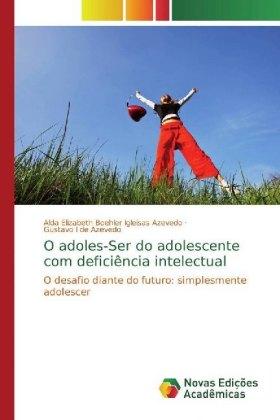 O adoles-Ser do adolescente com deficiência intelectual - O desafio diante do futuro: simplesmente adolescer - Igleisas Azevedo, Alda Elizabeth Boehler / Azevedo, Gustavo I de