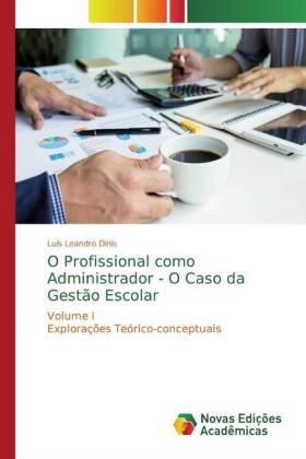 O Profissional como Administrador - O Caso da Gestão Escolar - Volume I Explorações Teórico-conceptuais - Dinis, Luís Leandro