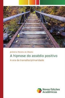 A hipnose do assédio positivo - A era da transdisciplinaridade - Moreira de Oliveira, Jerónimo