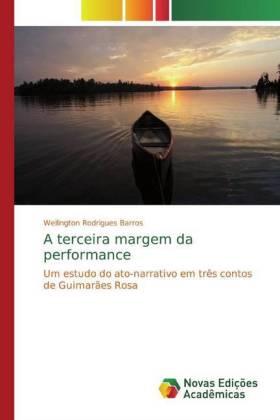 A terceira margem da performance - Um estudo do ato-narrativo em três contos de Guimarães Rosa - Rodrigues Barros, Wellington