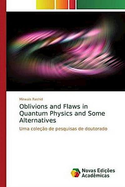 Oblivions and Flaws in Quantum Physics and Some Alternatives - Mirwais Rashid