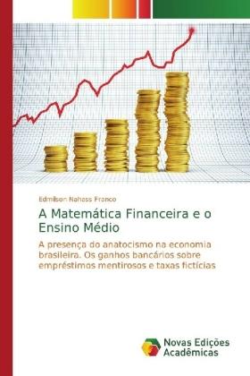 A Matemática Financeira e o Ensino Médio - A presença do anatocismo na economia brasileira. Os ganhos bancários sobre empréstimos mentirosos e taxas fictícias - Nahass Franco, Edmilson