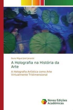 A Holografia na História da Arte - A Holografia Artística como Arte Virtualmente Tridimensional - José Janardo, Nuno Miguel