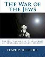 The War of the Jews: The History of the Destruction of Jerusalem (complete edition, 7 books)