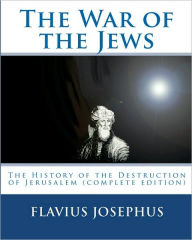 The War of the Jews: The History of the Destruction of Jerusalem (Complete Edition, 7 Books) - Flavius Josephus
