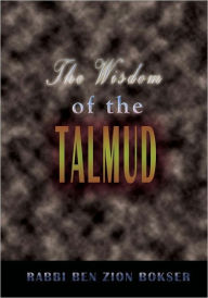 The Wisdom of the Talmud: A Thousand Years of Jewish Thought - Rabbi Ben Zion Bokser