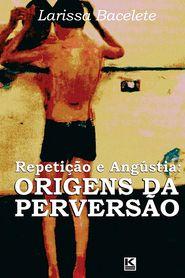 Repeticao E Angustia: Origens Da Perversao - Larissa Bacelete