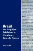 Brasil nos Arquivos Brit?nicos e Irlandeses: Guia de Fontes Oliver Marshall Author