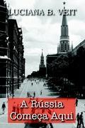 A Rússia Começa Aqui - Veit, Luciana B.