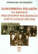Samoobrona Polakow na Kresach Poludniowo-Wschodnich II RP w latach 1939-1946 - Jastrzebski, Stanislaw