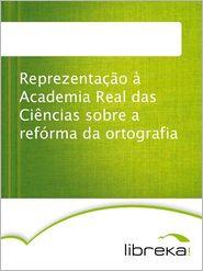 Reprezentacao a Academia Real das Ciencias sobre a reforma da ortografia - MVB E-Books