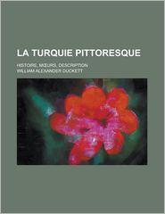 La Turquie Pittoresque; Histoire, M Urs, Description - William Alexander Duckett