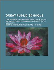 Great Public Schools; Eton--Harrow--Charterhouse--Cheltenham--Rugby--Clifton--Westminster--Marlborough--Haileybury--Winchester - Henry Churchill Maxwell Lyte