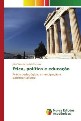 Ética, política e educação - Práxis pedagógica, emancipação e patrimonialismo - Hadich Ferreira, João Vicente