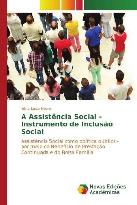 A Assistência Social - Instrumento de Inclusão Social - Assistência Social como política pública - por meio do Benefício de Prestação Continuada e do Bolsa Família - Nobre, Edna Luiza