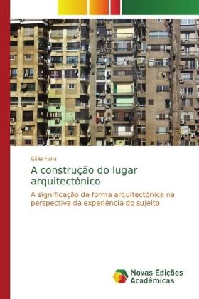 A construção do lugar arquitectónico - A significação da forma arquitectónica na perspectiva da experiência do sujeito - Faria, Célia