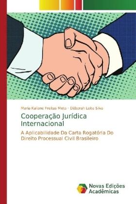 Cooperação Jurídica Internacional - A Aplicabilidade Da Carta Rogatória Do Direito Processual Civil Brasileiro - Freitas Mota, Maria Kaliane / Leite Silva, Déborah
