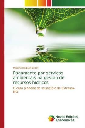 Pagamento por serviços ambientais na gestão de recursos hídricos - O caso pioneiro do município de Extrema-MG - Heilbuth Jardim, Mariana