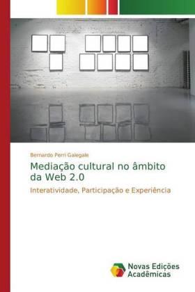 Mediação cultural no âmbito da Web 2.0 - Interatividade, Participação e Experiência - Perri Galegale, Bernardo