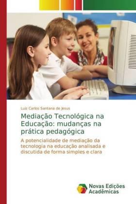 Mediação Tecnológica na Educação: mudanças na prática pedagógica - A potencialidade de mediação da tecnologia na educação analisada e discutida de forma simples e clara - Santana de Jesus, Luiz Carlos