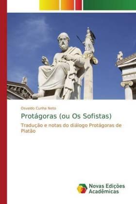 Protágoras (ou Os Sofistas) - Tradução e notas do diálogo Protágoras de Platão - Cunha Neto, Osvaldo
