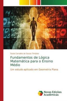 Fundamentos de Lógica Matemática para o Ensino Médio - Um estudo aplicado em Geometria Plana