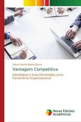Vantagem Competitiva - Estratégias e Suas Dimensões como Ferramenta Organizacional - Duarte Ribeiro Bueno, Gilmar