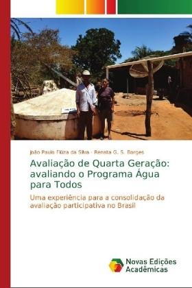 Avaliação de Quarta Geração: avaliando o Programa Água para Todos - Uma experiência para a consolidação da avaliação participativa no Brasil - Fiúza da Silva, João Paulo / G. S. Borges, Renata