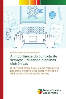 A Importância do controle de serviços utilizando planilhas eletrônicas: O Microsoft Office Excel é uma ferramenta poderosa, o domínio do Excel Avançado e VBA potencializa o uso da mesma